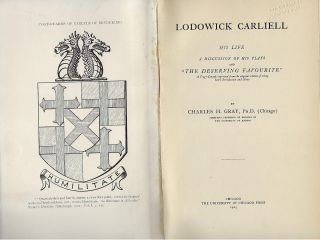 "LODOWICK CARLIELL: HIS LIFE A DISCUSSION OF HIS PLAYS AND ""THE DESERVING FAVOURITE"" Charles H. GRAY"