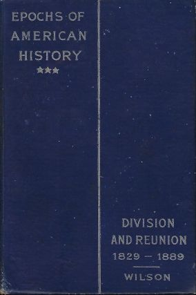 EPOCHS OF AMERICAN HISTORY: DIVISION AND REUNION 1829- 1889. Woodrow WILSON