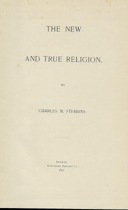 THE NEW AND TRUE RELIGION. Charles M. STEBBENS