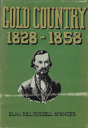 GOLD COUNTRY: 1828- 1858. Elma Dill Russell SPENCER