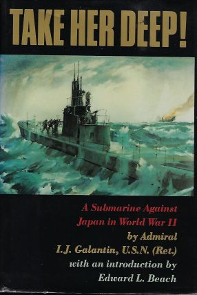 TAKE HER DEEP: A SUBMARINE AGAINST JAPAN IN WORLD WAR II. Admiral I. J. GALANTIN