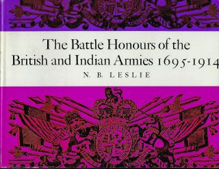 THE BATTLE HONOURS OF THE BRITISH AND INDIAN ARMIES 1695- 1914. N. B. LESLIE