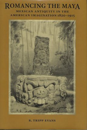 ROMANCING THE MAYA: MEXICAN ANTIQUITY IN THE AMERICAN IMAGINATION 1820-1915. R. Tripp EVANS