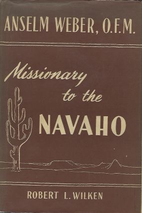 ANSELM WEBER, O.F.M.: MISSIONARY TO THE NAVAHO 1898-1921. Robert L. WILKEN