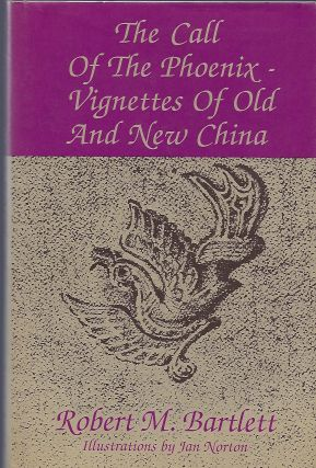 THE CALL OF THE PHOENIX- VIGNETTES OF OLD AND NEW CHINA. Robert M. BARTLETT