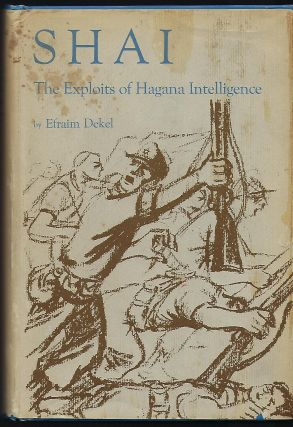 SHAI: THE EXPLOITS OF HAGANA INTELLIGENCE. Efraim DEKEL
