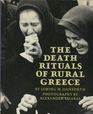 THE DEATH RITUALS OF RURAL GREECE. Loring M. DANFORTH