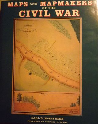 MAPS AND MAPMAKERS OF THE CIVIL WAR. Earl B. McELFRESH