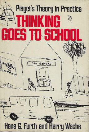 THINKING GOES TO SCHOOL: PIAGET'S THINKING IN PRACTICE:. Hans G. FURTH, With Harry Wachs