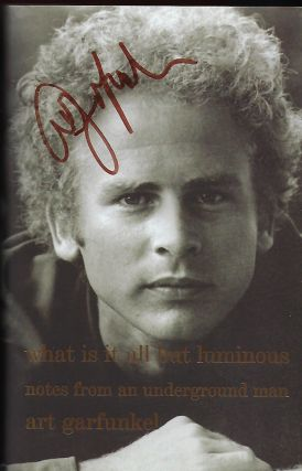 WHAT IS IT ALL BUT LUMINOUS: NOTES FROM AN UNDERGROUND MAN. Art GARFUNKEL