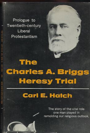 THE CHARLES A. BRIGGS HERESY TRIAL: PROLOGUE TO TWENTIETH-CENTURY LIBERAL PROTESTANTISM. Carl E....