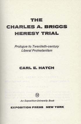 THE CHARLES A. BRIGGS HERESY TRIAL: PROLOGUE TO TWENTIETH-CENTURY LIBERAL PROTESTANTISM. .
