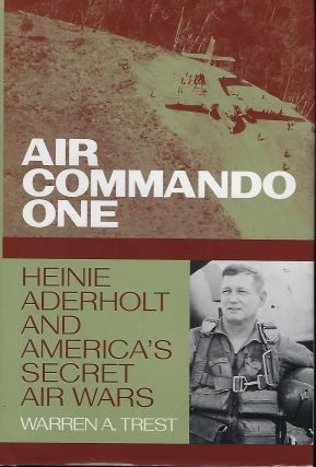 AIR COMMANDO ONE: HEINIE ADERHOLT AND AMERICA'S SECRET AIR WARS. Warren A. TREST