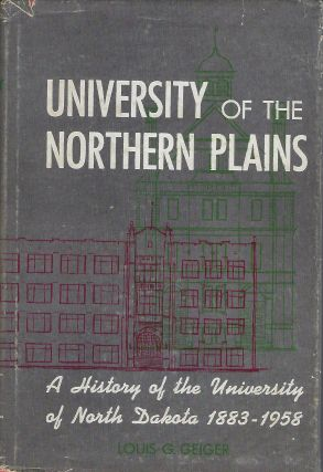 UNIVERSITY OF THE NORTHERN PLAINS: A HISTORY OF THE UNIVERSITY OF NORTH DAKOTA 1883-1958. Louis...