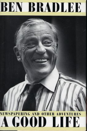 BEN BRADLEE A GOOD LIFE: NEWSPAPERING AND OTHER ADVENTURES. Ben BRADLEE
