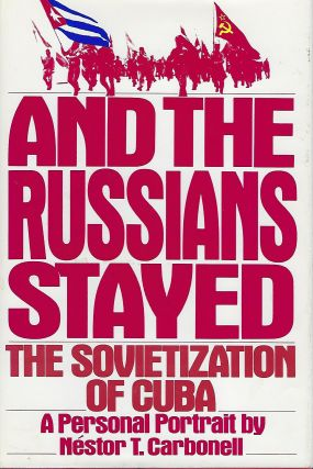 AND THE RUSSIANS STAYED: THE SOVIETIZATION OF CUBA. A PERSONAL PORTRAIT. Nestor T. CARBONELL