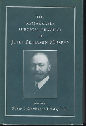 THE REMARKABLE SURGICAL PRACTICE OF JOHN BENJAMIN MURPHY. Robert L. SCHMITZ, With Timothy T. OH
