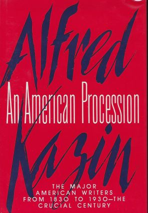 AN AMERICAN PROCESSION: THE MAJOR AMERICAN WRITERS FROM 1830 To 1930- THE CRUCIAL CENTURY. Alfred...