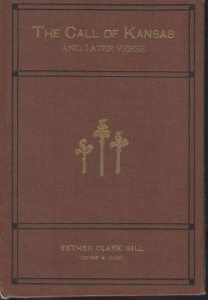 THE CALL OF KANSAS AND LATER VERSES. Esther Clark HILL