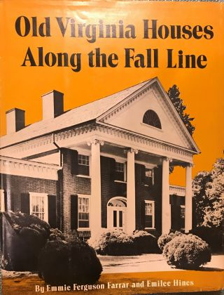 OLD VIRGINIA HOUSES ALONG THE FALL LINE. Emmie Ferguson FARRAR, With Emilee HINES