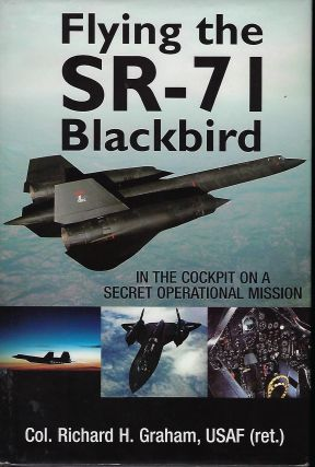 FLYING THE SR-71 BLACKBIRD: IN THE COCKPIT ON A SECRET OPERATIONAL MISSION. Col. Richard H. GRAHAM