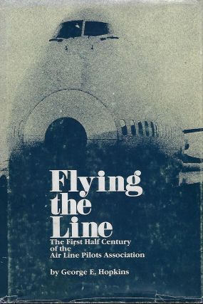 FLYING THE LINE: THE FIRST HALF CENTURY OF THE AIR LINE PILOTS ASSOCIATION. George E. HOPKINS