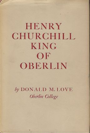 HENRY CHURCHILL KING OF OBERLIN. Donald M. LOVE