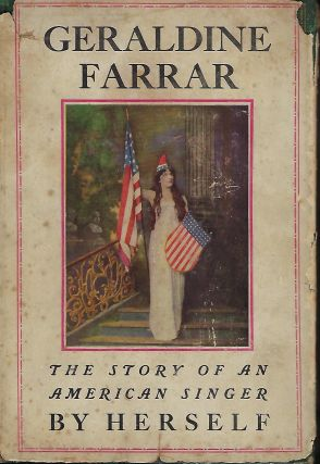 GERALDINE FARRAR: THE STORY OF AN AMERICAN SINGER BY HERSELF. Geraldine FARRAR