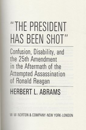 THE PRESIDENT HAS BEEN SHOT: CONFUSION, DISABILTY, AND THE 25TH AMENDMENT IN THE AFTERMATH OF THE ATTEMPTED ASSASSINATION OF RONALD REAGAN.