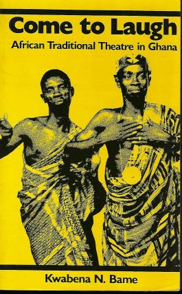 COME TO LAUGH: AFRICAN TRADITIONAL THEATRE IN GHANA. Kwabena N. BAME