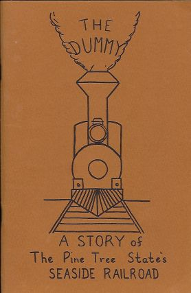 THE DUMMY: A STORY OF THE PINE TREE STATE'S SEASIDE RAILROAD. Elaine M. PEVERLY, With William H....