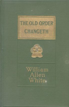 THE OLD ORDER CHANGETH: A VIEW OF AMERICAN DEMOCRACY. William Allen WHITE