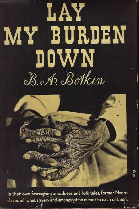 LAY MY BURDEN DOWN: A FOLK HISTORY OF SLAVERY. B. A. BOTKIN