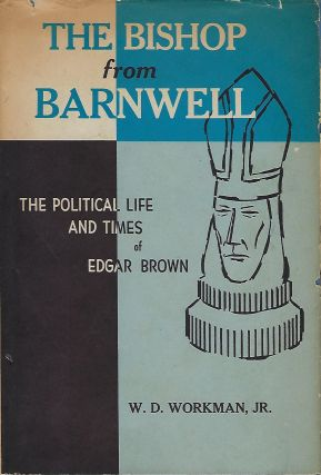 THE BISHOP FROM BARNWELL: THE POLITICAL LIFE AND TIMES OF EDGAR BROWN. W. D. WORKMAN JR