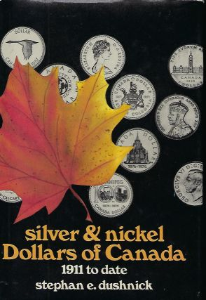 SILVER AND NICKEL DOLLARS OF CANADA: 1911 TO DATE. Stephan E. DUSHNICK