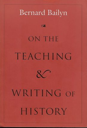 ON THE TEACHING AND WRITING OF HISTORY: RESPONSES TO A SERIES OF QUESTIONS. Bernard BAILYN