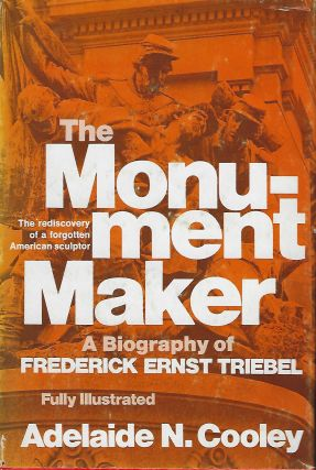 THE MONUMENT MAKER: A BIOGRAPHY OF FREDERICK ERNST TRIEBEL. Adelaide N. COOLEY