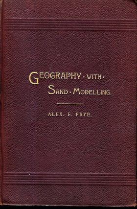 THE CHILD AND NATURE OR GEOGRAPHY TEACHING WITH SAND MODELLING. Alex. E. FRYE