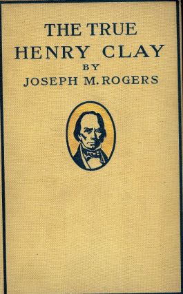 THE TRUE HENRY CLAY. Joseph M. ROGERS