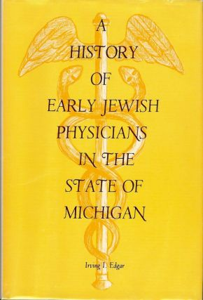 A HISTORY OF EARLY JEWISH PHYSICIANS IN THE STATE OF MICHIGAN. Irving I. EDGAR