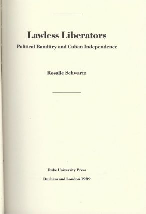 LAWLESS LIBERATORS: POLITICAL BANDITRY AND CUBAN INDEPENDENCE. Rosalie SCHWARTZ